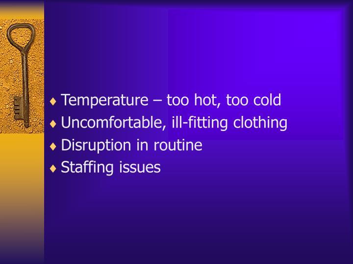 Temperature – too hot, too cold