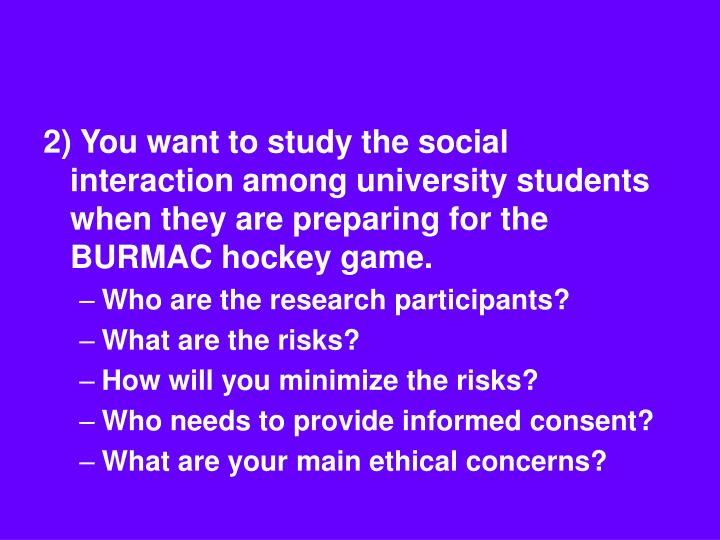 2) You want to study the social interaction among university students when they are preparing for the BURMAC hockey game.