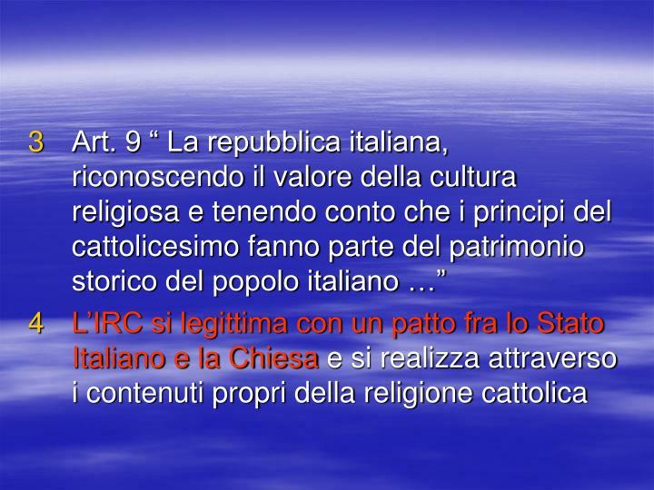 """Art. 9 """" La repubblica italiana, riconoscendo il valore della cultura religiosa e tenendo conto che i principi del cattolicesimo fanno parte del patrimonio storico del popolo italiano …"""""""