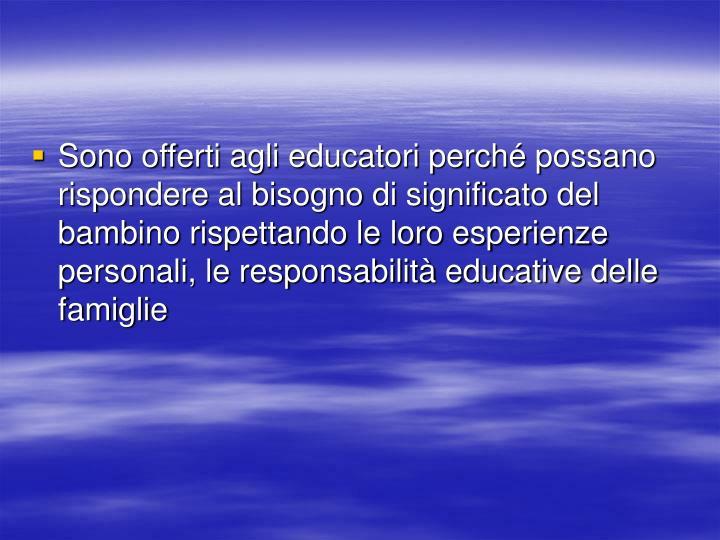 Sono offerti agli educatori perché possano rispondere al bisogno di significato del bambino rispettando le loro esperienze personali, le responsabilità educative delle famiglie