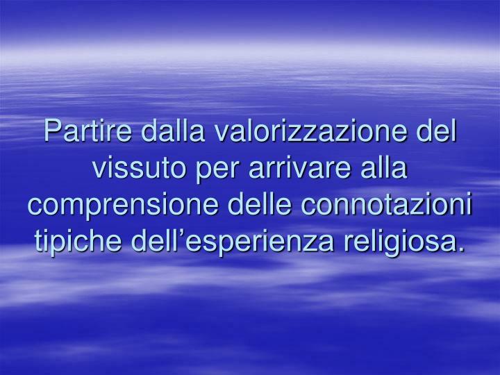 Partire dalla valorizzazione del vissuto per arrivare alla comprensione delle connotazioni tipiche dell'esperienza religiosa.