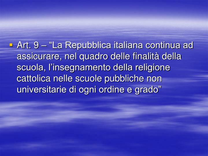 """Art. 9 – """"La Repubblica italiana continua ad assicurare, nel quadro delle finalità della scuola, l'insegnamento della religione cattolica nelle scuole pubbliche non universitarie di ogni ordine e grado"""""""