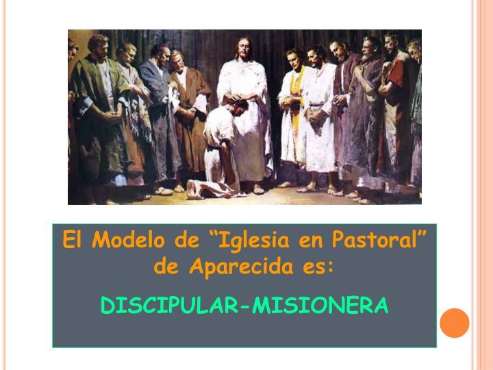 """El Modelo de """"Iglesia en Pastoral"""" de Aparecida es:"""