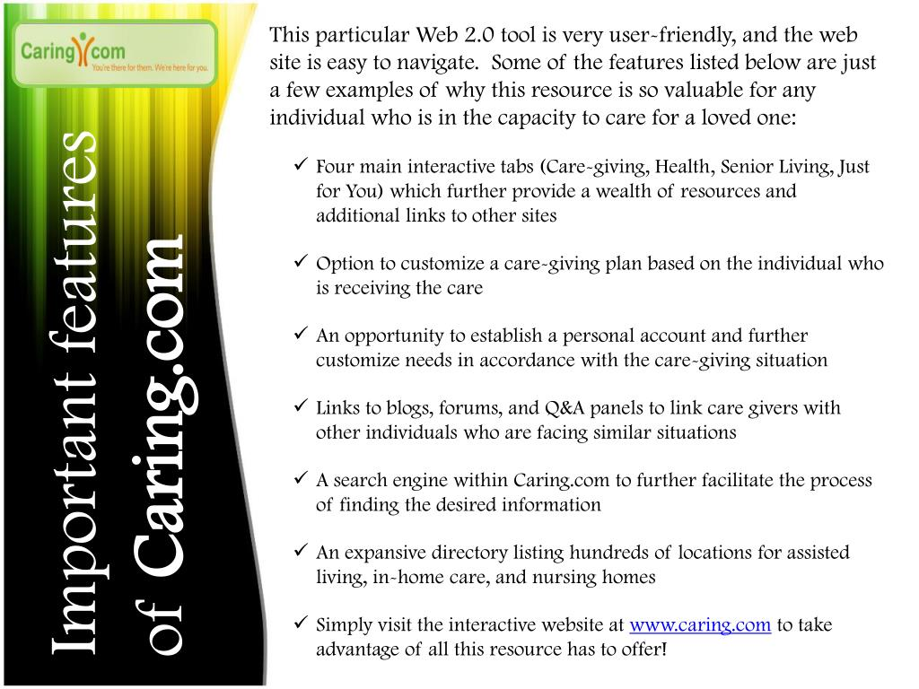 This particular Web 2.0 tool is very user-friendly, and the web site is easy to navigate.  Some of the features listed below are just a few examples of why this resource is so valuable for any individual who is in the capacity to care for a loved one: