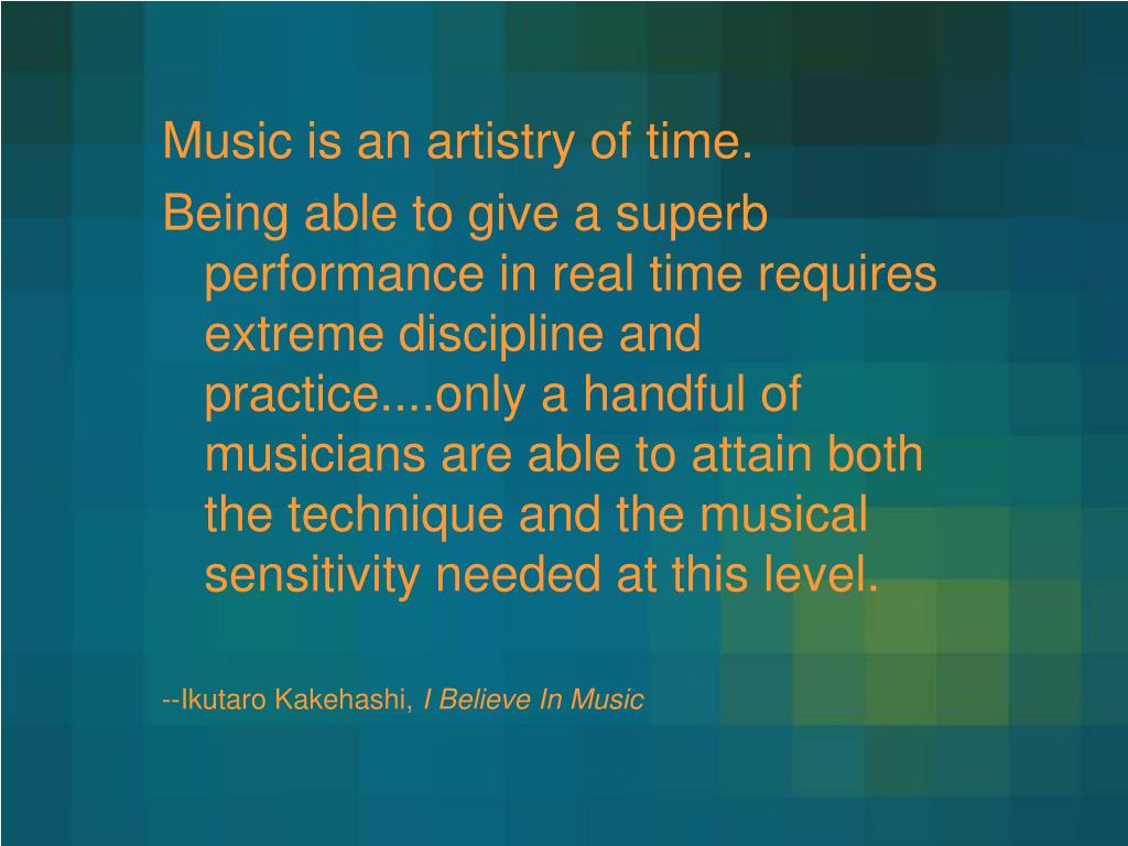 Music is an artistry of time.