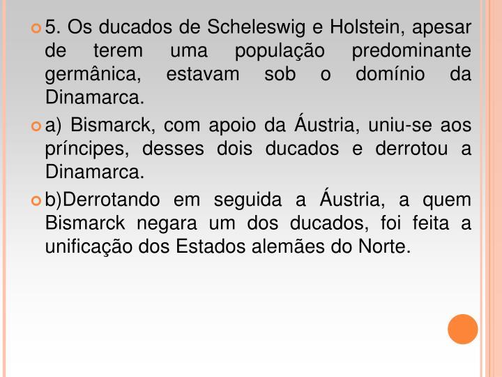5. Os ducados de Scheleswig e Holstein, apesar de terem uma populao predominante germnica, estavam sob o domnio da Dinamarca.