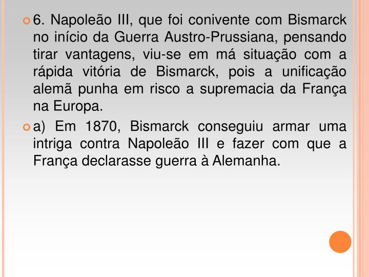 6. Napoleão III, que foi conivente com Bismarck no início da Guerra Austro-Prussiana, pensando tirar vantagens, viu-se em má situação com a rápida vitória de Bismarck, pois a unificação alemã punha em risco a supremacia da França na Europa.