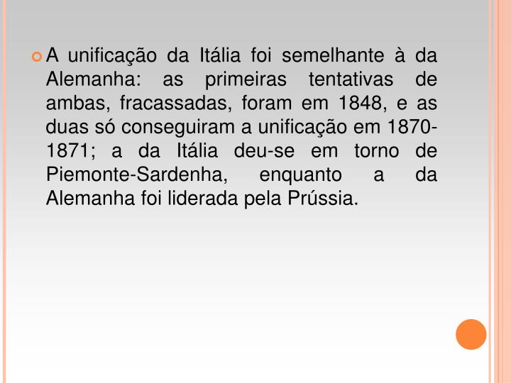 A unificao da Itlia foi semelhante  da Alemanha: as primeiras tentativas de ambas, fracassadas, foram em 1848, e as duas s conseguiram a unificao em 1870-1871; a da Itlia deu-se em torno de Piemonte-Sardenha, enquanto a da Alemanha foi liderada pela Prssia.