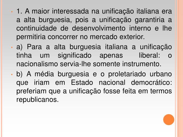 1. A maior interessada na unificao italiana era a alta burguesia, pois a unificao garantiria a continuidade de desenvolvimento interno e lhe permitiria concorrer no mercado exterior.