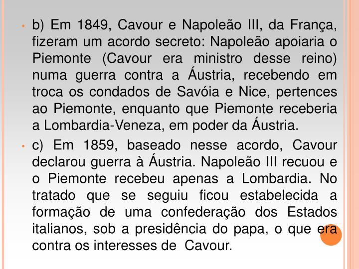b) Em 1849, Cavour e Napoleo III, da Frana, fizeram um acordo secreto: Napoleo apoiaria o Piemonte (Cavour era ministro desse reino) numa guerra contra a ustria, recebendo em troca os condados de Savia e Nice, pertences ao Piemonte, enquanto que Piemonte receberia a Lombardia-Veneza, em poder da ustria.