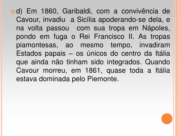 d) Em 1860, Garibaldi, com a convivncia de Cavour, invadiu  a Siclia apoderando-se dela, e na volta passou  com sua tropa em Npoles, pondo em fuga o Rei Francisco II. As tropas  piamontesas, ao mesmo tempo, invadiram Estados papais  os nicos do centro da Itlia que ainda no tinham sido integrados. Quando Cavour morreu, em 1861, quase toda a Itlia estava dominada pelo Piemonte.