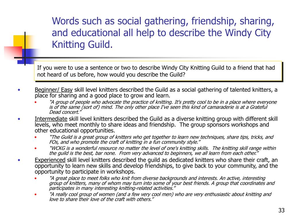 Words such as social gathering, friendship, sharing, and educational all help to describe the Windy City Knitting Guild.