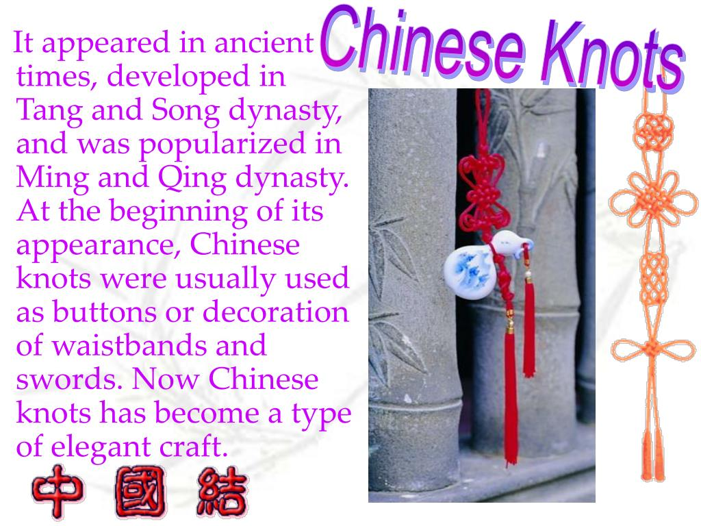 It appeared in ancient times, developed in Tang and Song dynasty, and was popularized in Ming and Qing dynasty. At the beginning of its appearance, Chinese knots were usually used as buttons or decoration of waistbands and swords. Now Chinese knots has become a type of elegant craft.