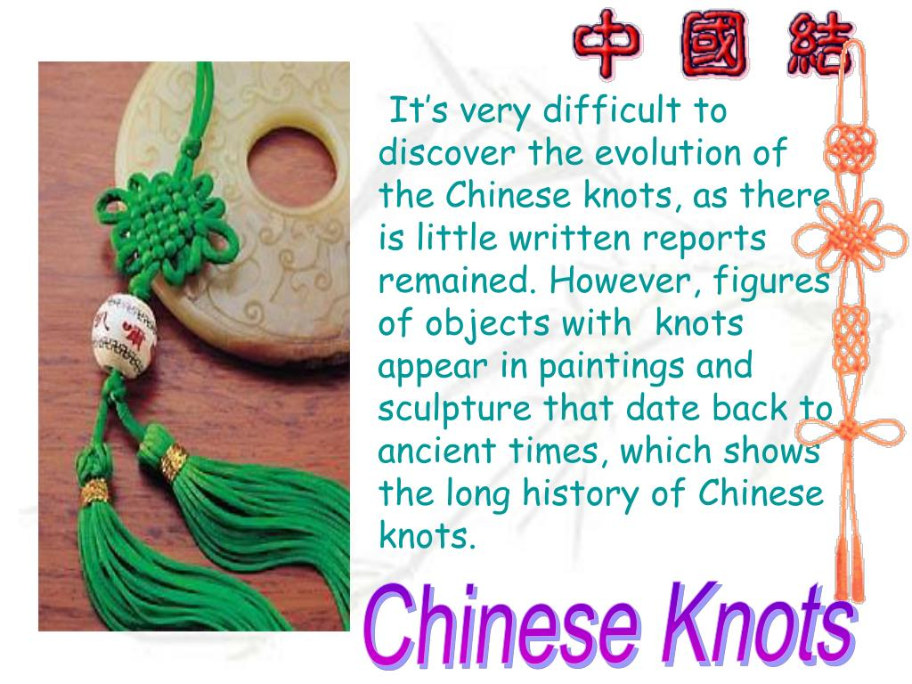 It's very difficult to discover the evolution of the Chinese knots, as there is little written reports remained. However, figures of objects with  knots appear in paintings and sculpture that date back to ancient times, which shows the long history of Chinese knots.