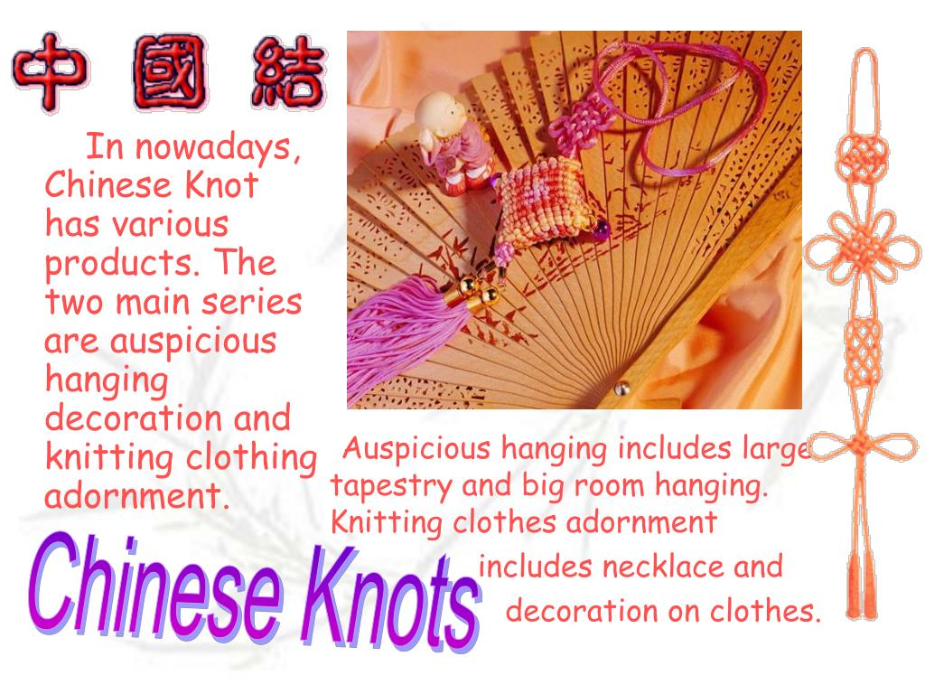 In nowadays, Chinese Knot has various products. The two main series are auspicious hanging decoration and knitting clothing adornment.