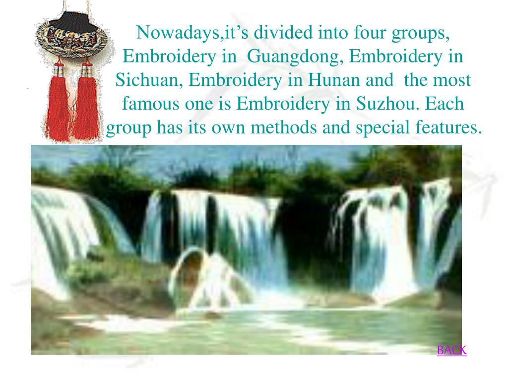 Nowadays,it's divided into four groups, Embroidery in  Guangdong, Embroidery in Sichuan, Embroidery in Hunan and  the most famous one is Embroidery in Suzhou. Each group has its own methods and special features.