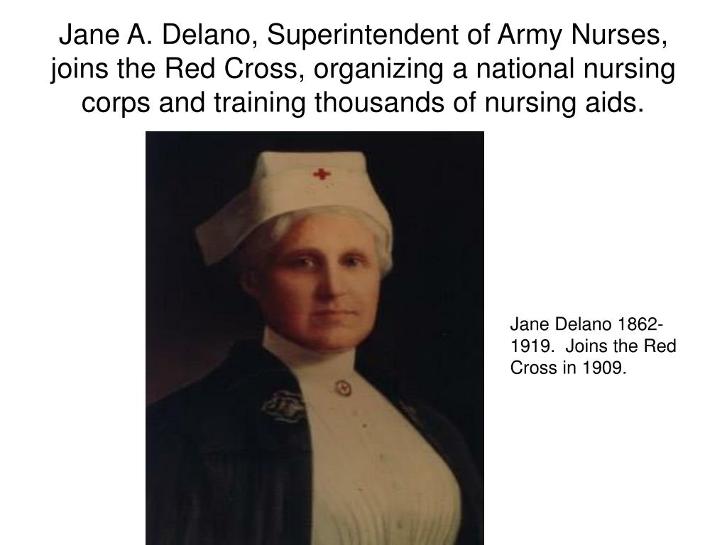 Jane A. Delano, Superintendent of Army Nurses, joins the Red Cross, organizing a national nursing corps and training thousands of nursing aids.