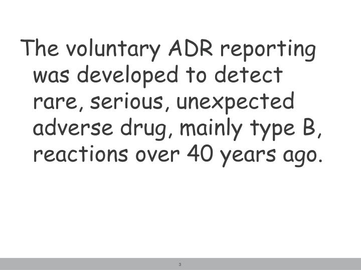 The voluntary ADR reporting was developed to detect rare, serious, unexpected adverse drug, mainly type B, reactions over 40 years ago.