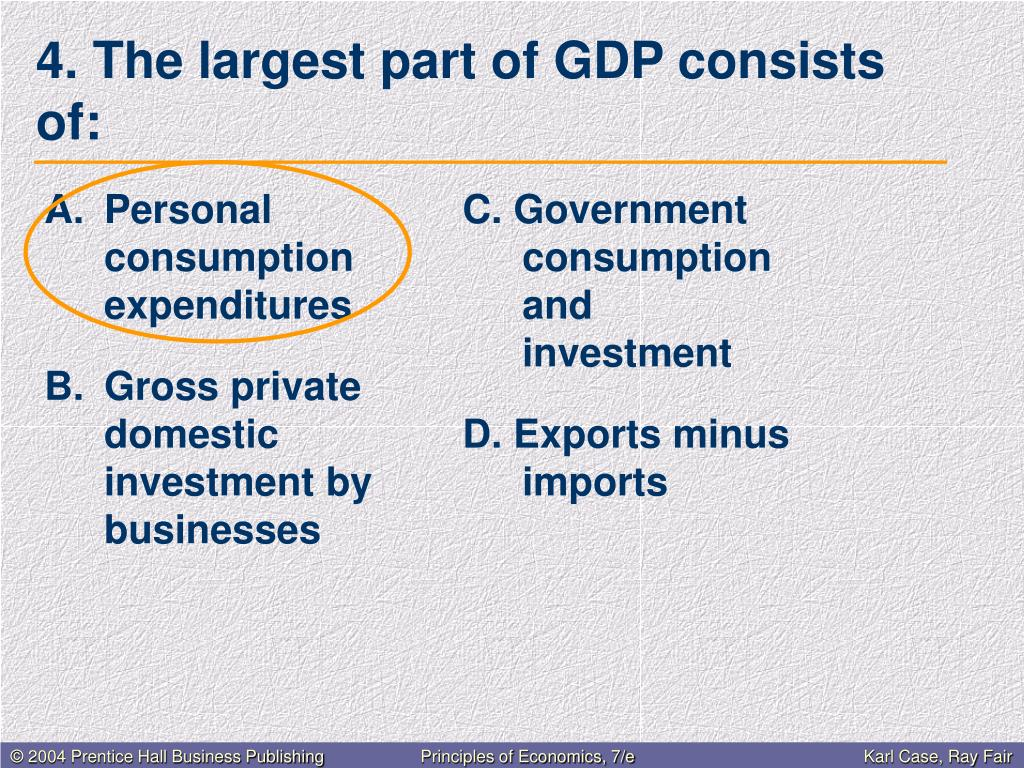 4. The largest part of GDP consists of: