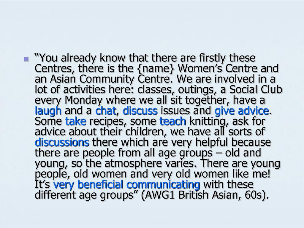 """""""You already know that there are firstly these Centres, there is the {name} Women's Centre and an Asian Community Centre. We are involved in a lot of activities here: classes, outings, a Social Club every Monday where we all sit together, have a"""
