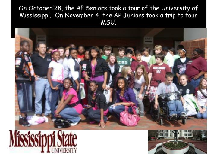 On October 28, the AP Seniors took a tour of the University of Mississippi.  On November 4, the AP Juniors took a trip to tour MSU.