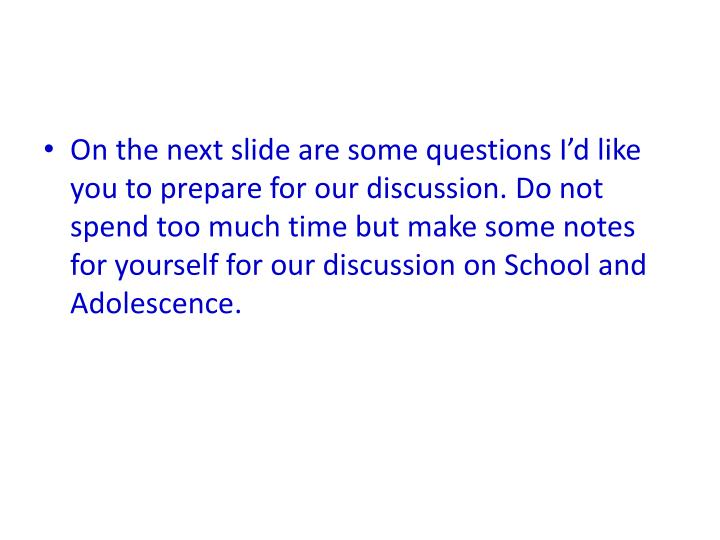 On the next slide are some questions I'd like you to prepare for our discussion. Do not spend too much time but make some notes for yourself for our discussion on School and Adolescence.