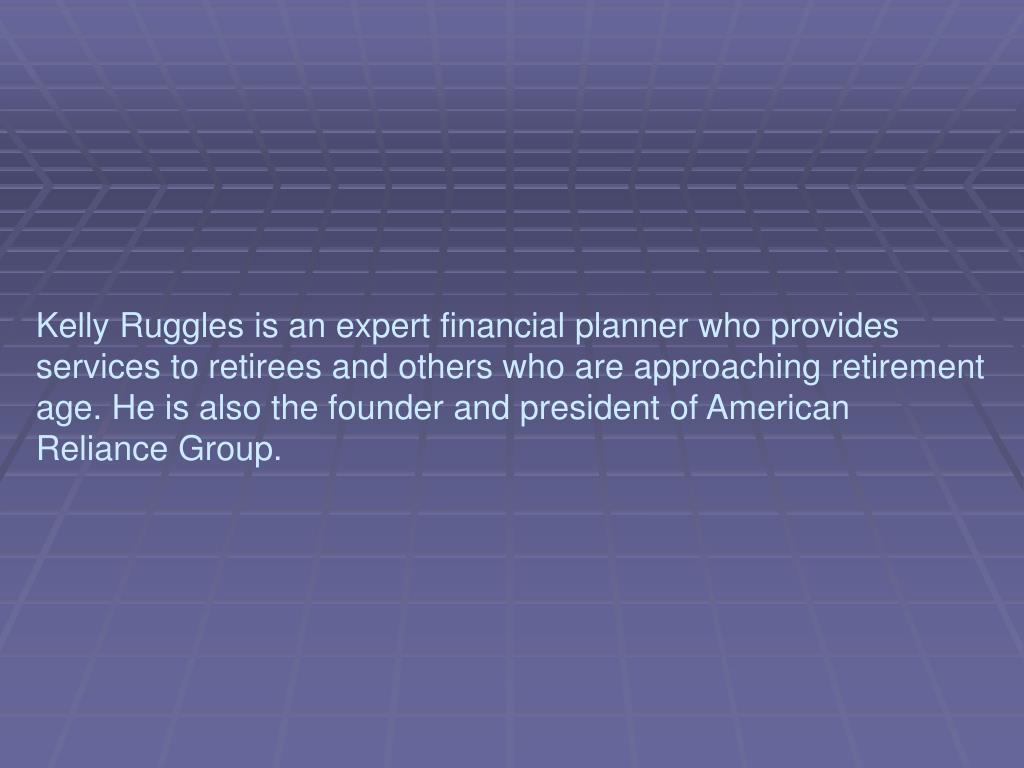 Kelly Ruggles is an expert financial planner who provides services to retirees and others who are approaching retirement age. He is also the founder and president of American Reliance Group.