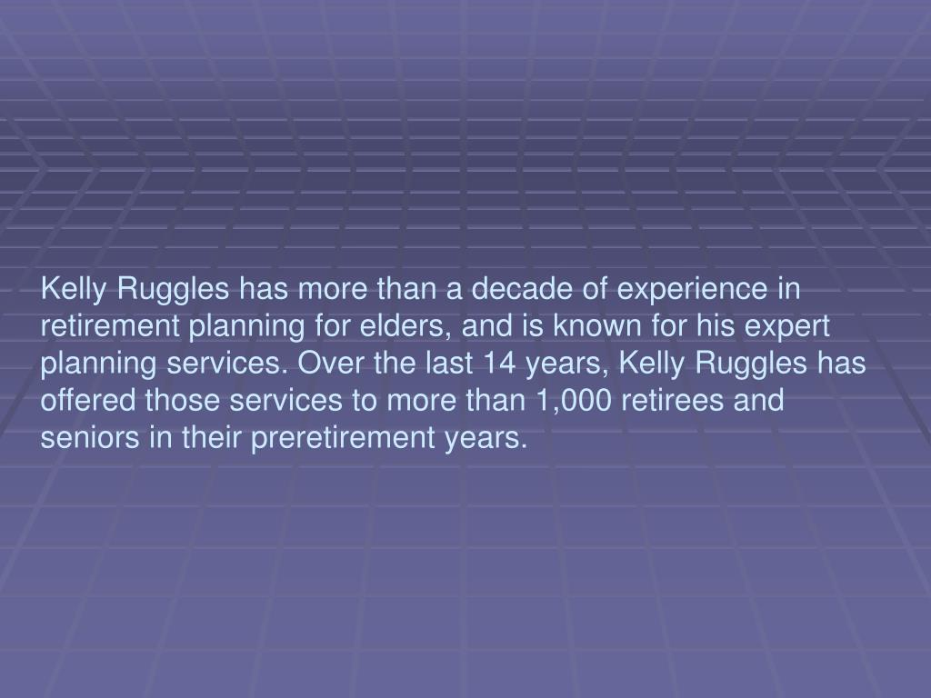 Kelly Ruggles has more than a decade of experience in retirement planning for elders, and is known for his expert planning services. Over the last 14 years, Kelly Ruggles has offered those services to more than 1,000 retirees and seniors in their preretirement years.
