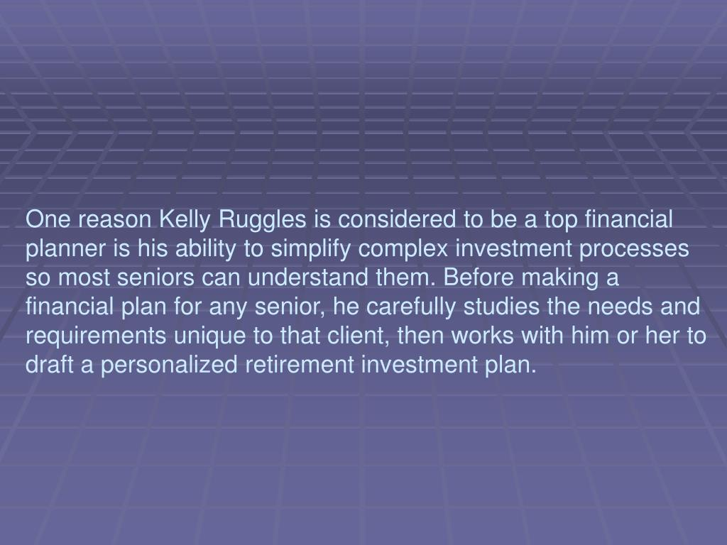 One reason Kelly Ruggles is considered to be a top financial planner is his ability to simplify complex investment processes so most seniors can understand them. Before making a financial plan for any senior, he carefully studies the needs and requirements unique to that client, then works with him or her to draft a personalized retirement investment plan.