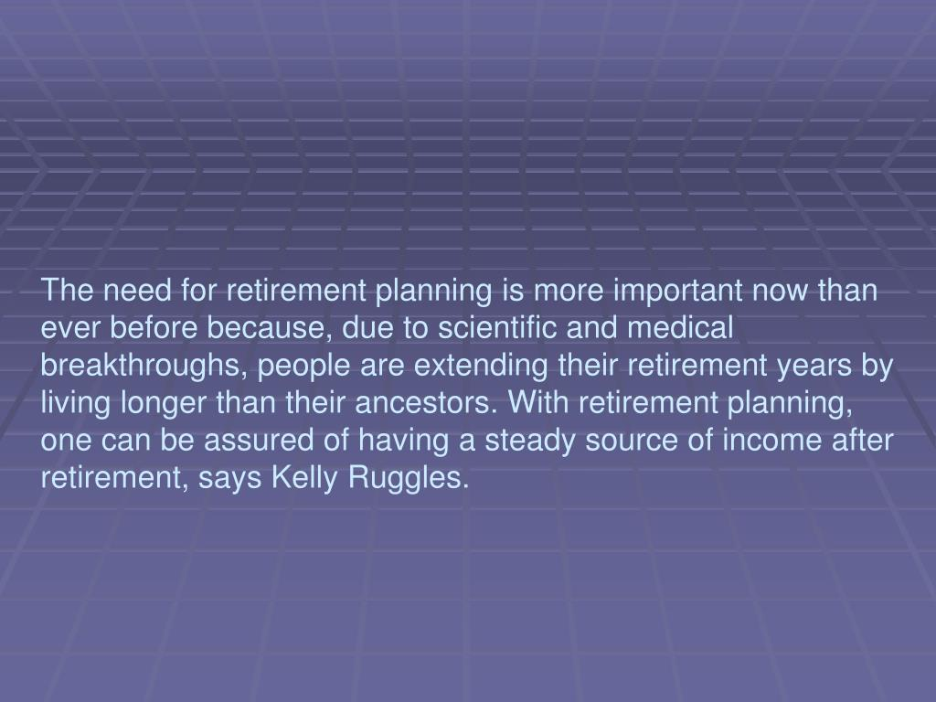 The need for retirement planning is more important now than ever before because, due to scientific and medical breakthroughs, people are extending their retirement years by living longer than their ancestors. With retirement planning, one can be assured of having a steady source of income after retirement, says Kelly Ruggles.