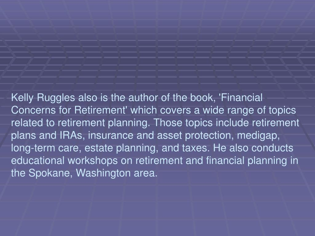 Kelly Ruggles also is the author of the book, 'Financial Concerns for Retirement' which covers a wide range of topics related to retirement planning. Those topics include retirement plans and IRAs, insurance and asset protection, medigap, long-term care, estate planning, and taxes. He also conducts educational workshops on retirement and financial planning in the Spokane, Washington area.