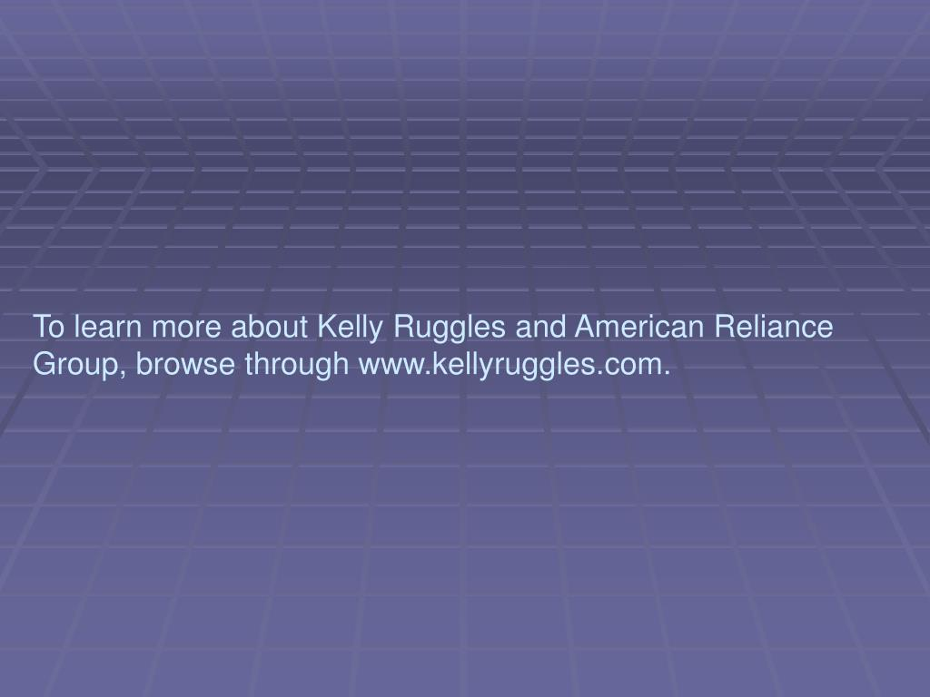 To learn more about Kelly Ruggles and American Reliance Group, browse through www.kellyruggles.com.
