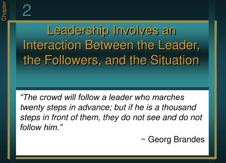 Leadership involves an interaction between the leader the followers and the situation