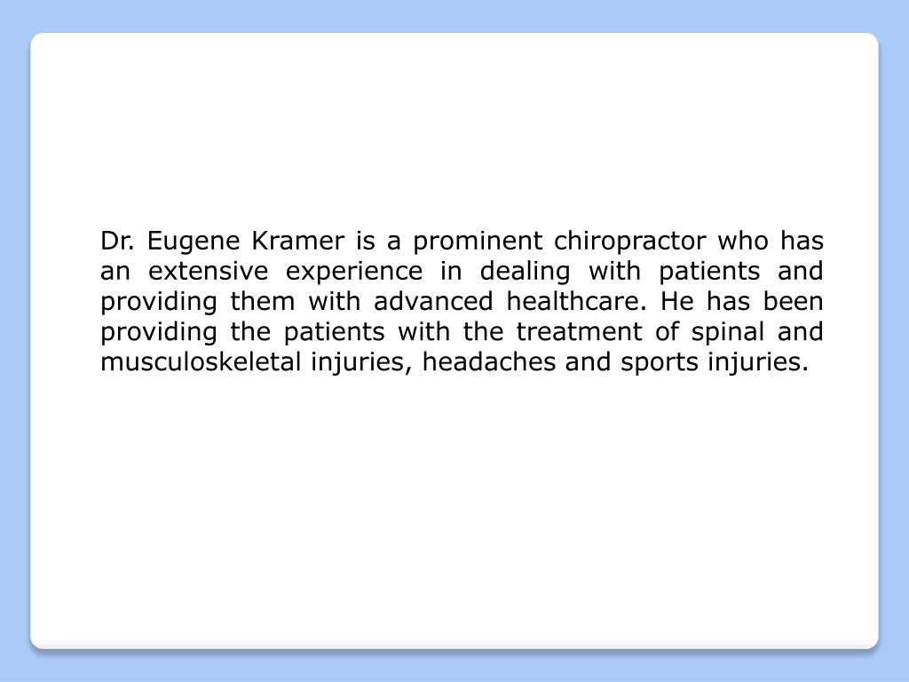 Dr. Eugene Kramer is a prominent chiropractor who has an extensive experience in dealing with patients and providing them with advanced healthcare. He has been providing the patients with the treatment of spinal and musculoskeletal injuries, headaches and sports injuries.