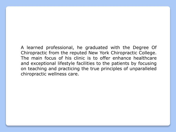 A learned professional, he graduated with the Degree Of Chiropractic from the reputed New York Chiro...