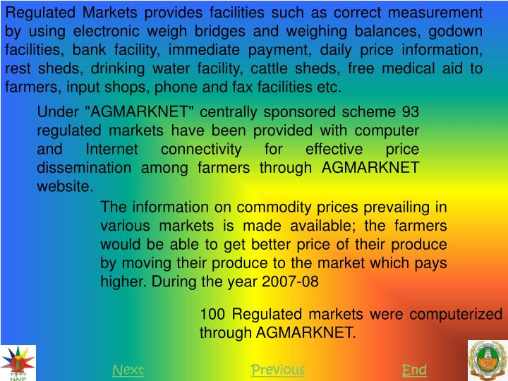 Regulated Markets provides facilities such as correct measurement by using electronic weigh bridges and weighing balances, godown facilities, bank facility, immediate payment, daily price information, rest sheds, drinking water facility, cattle sheds, free medical aid to farmers, input shops, phone and fax facilities etc.