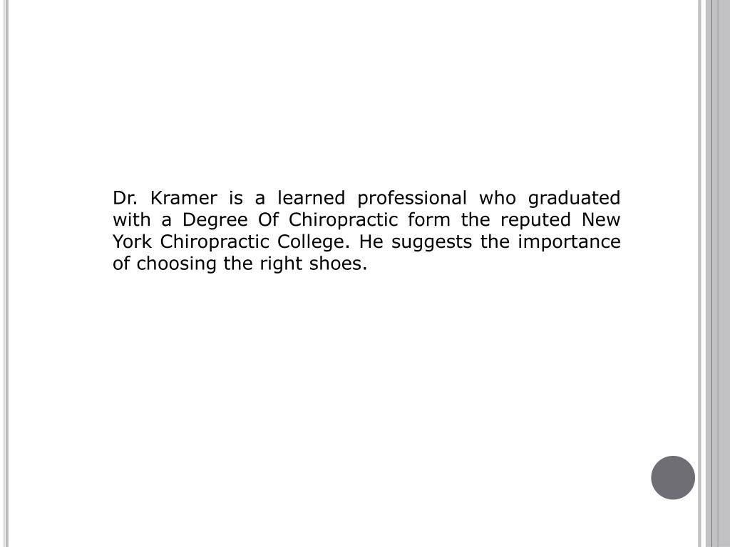 Dr. Kramer is a learned professional who graduated with a Degree Of Chiropractic form the reputed New York Chiropractic College. He suggests the importance of choosing the right shoes.
