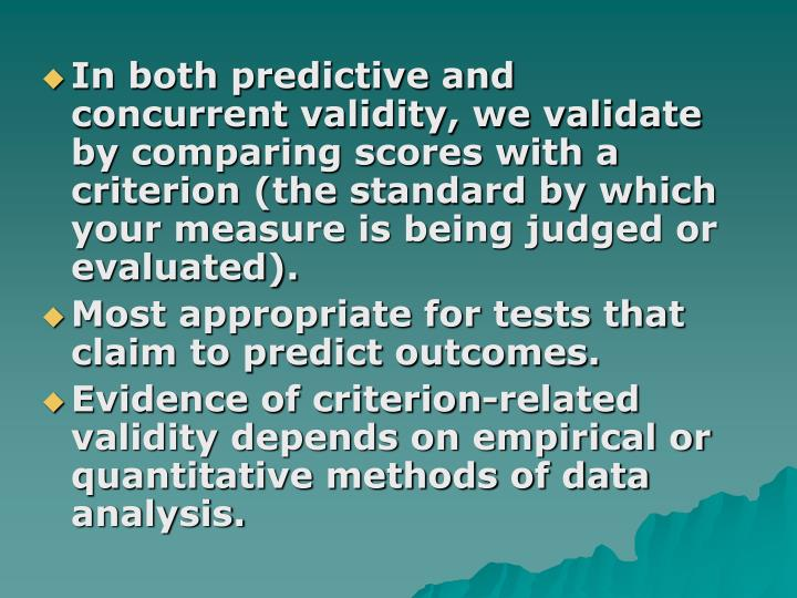 In both predictive and concurrent validity, we validate by comparing scores with a criterion (the standard by which your measure is being judged or evaluated).