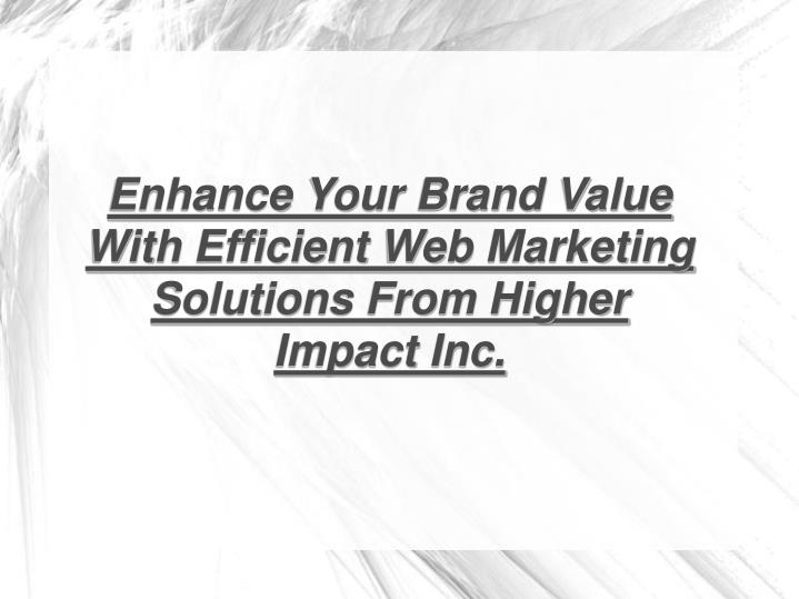 Enhance Your Brand Value With Efficient Web Marketing Solutions From Higher Impact Inc.