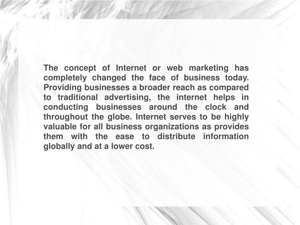 The concept of Internet or web marketing has completely changed the face of business today. Providing businesses a broader reach as compared to traditional advertising, the internet helps in conducting businesses around the clock and throughout the globe. Internet serves to be highly valuable for all business organizations as provides them with the ease to distribute information globally and at a lower cost.