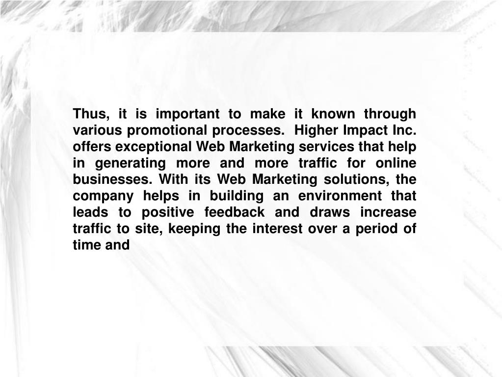 Thus, it is important to make it known through various promotional processes.  Higher Impact Inc. offers exceptional Web Marketing services that help in generating more and more traffic for online businesses. With its Web Marketing solutions, the company helps in building an environment that leads to positive feedback and draws increase traffic to site, keeping the interest over a period of time and