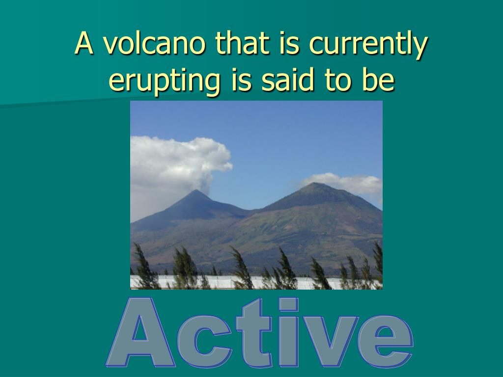 A volcano that is currently erupting is said to be