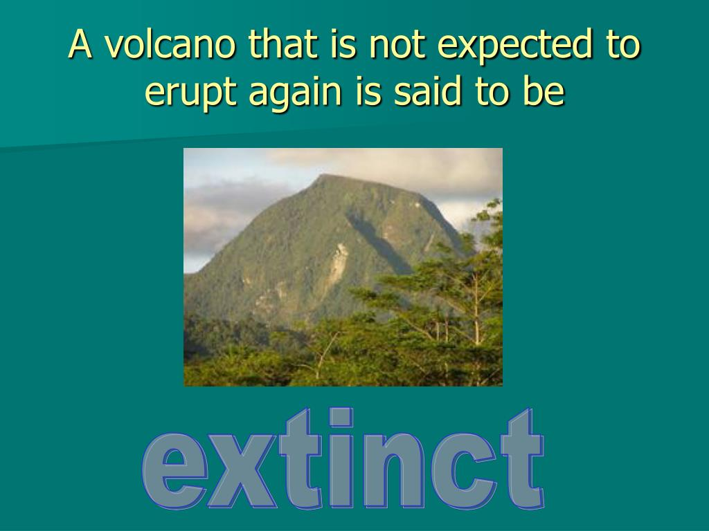 A volcano that is not expected to erupt again is said to be