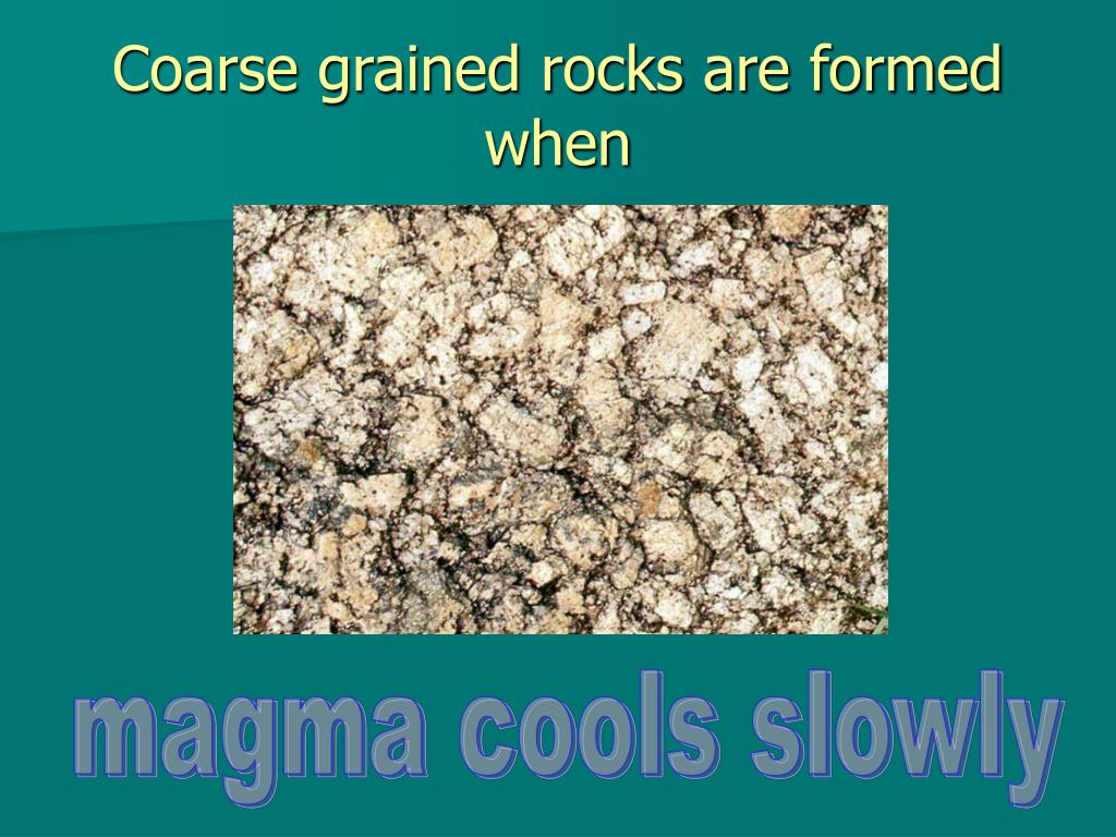 Coarse grained rocks are formed when