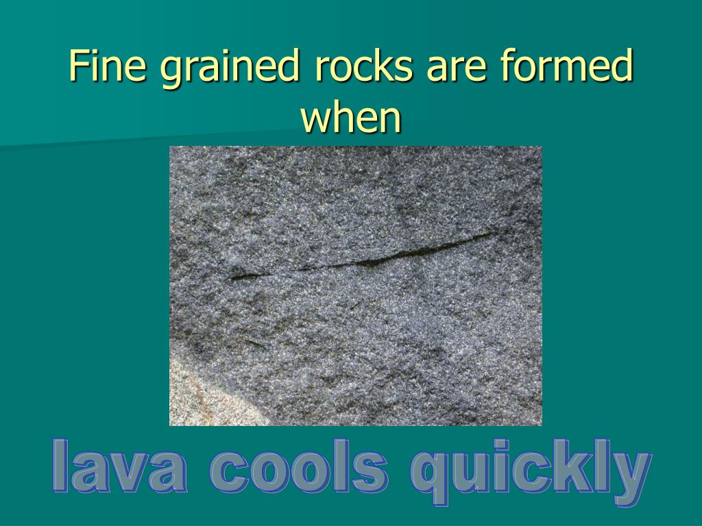 Fine grained rocks are formed when