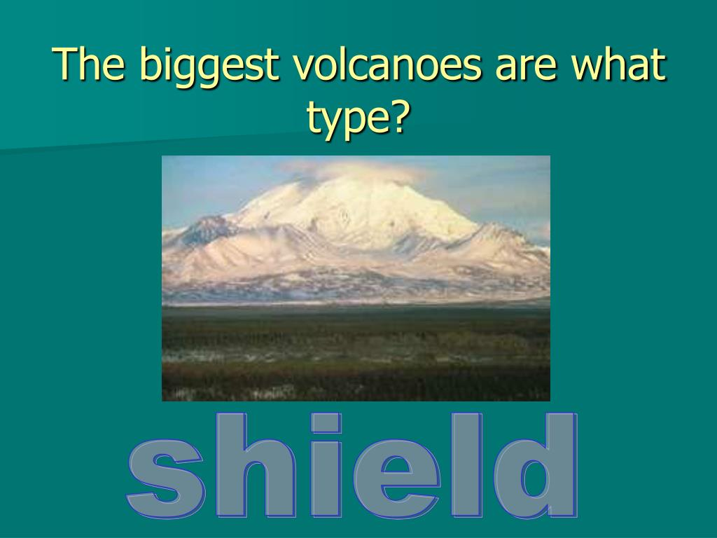 The biggest volcanoes are what type?