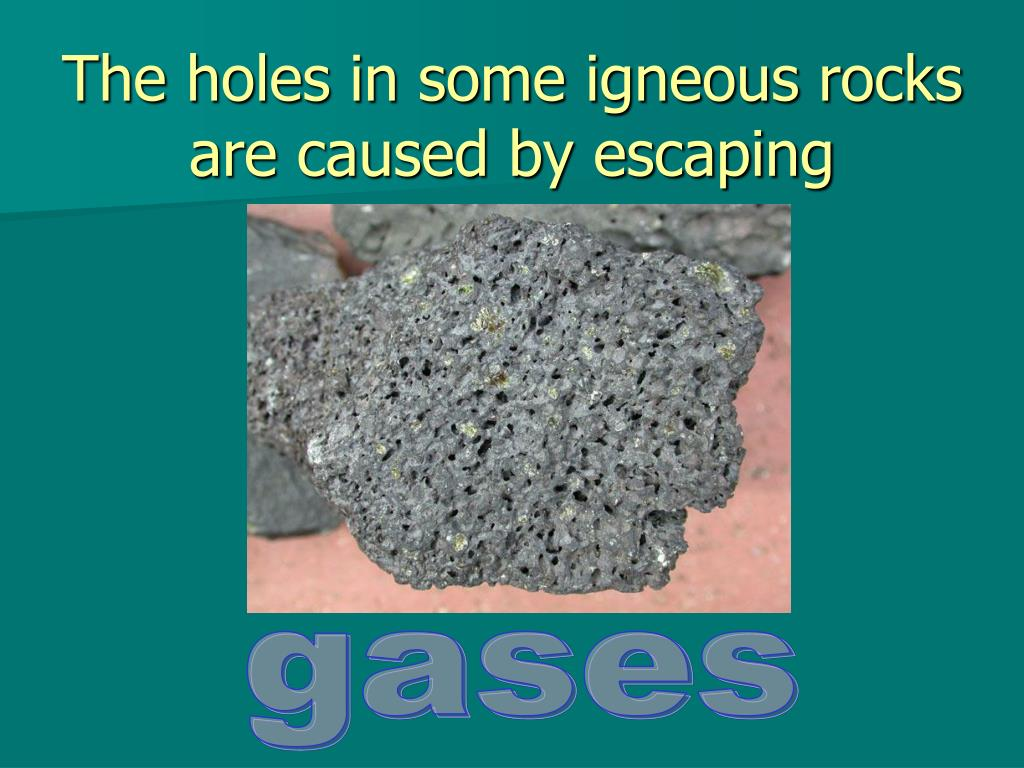 The holes in some igneous rocks are caused by escaping