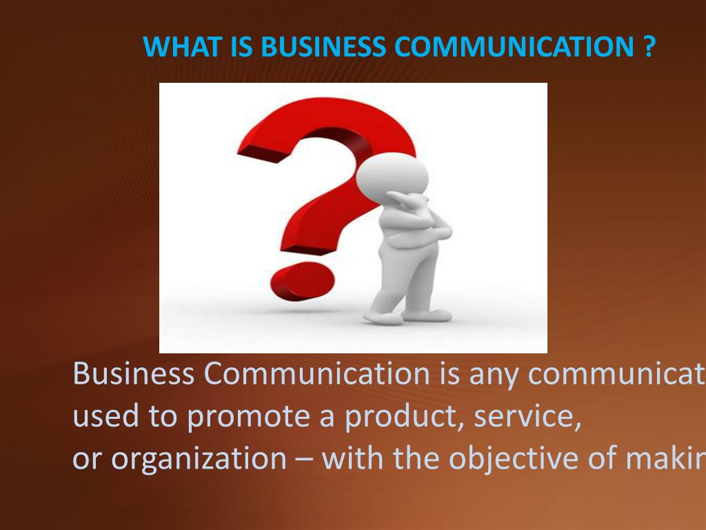 WHAT IS BUSINESS COMMUNICATION ?