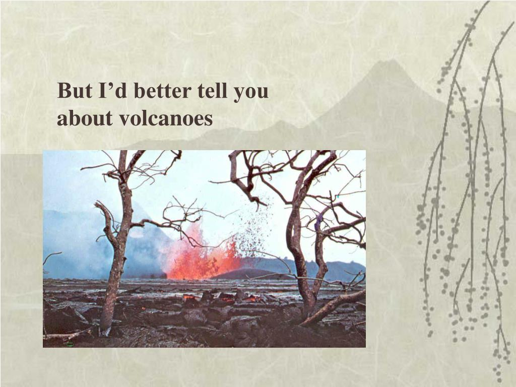 But I'd better tell you about volcanoes