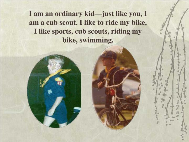 I am an ordinary kid—just like you, I am a cub scout. I like to ride my bike,